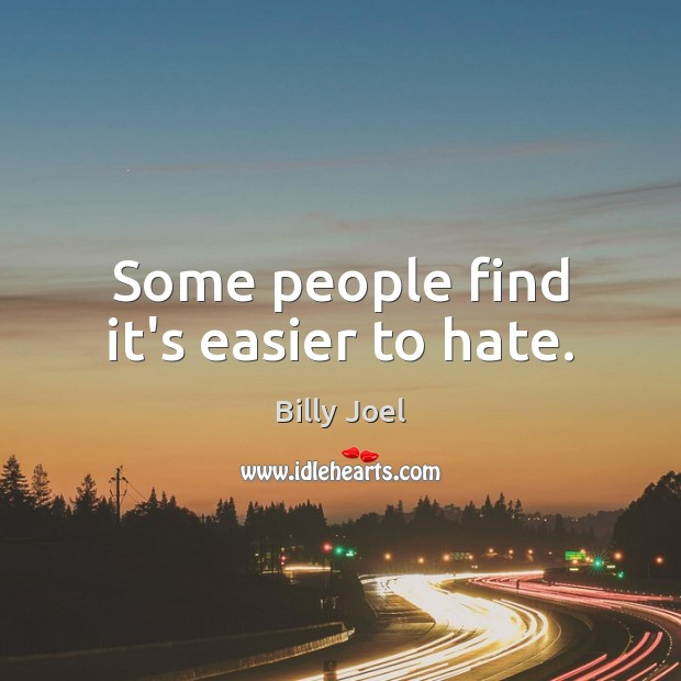 Some people find it's easier to hate. Image