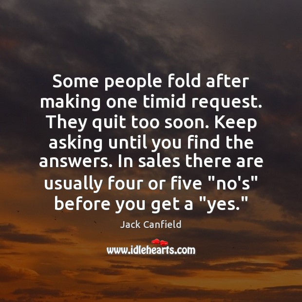 Some people fold after making one timid request. They quit too soon. Jack Canfield Picture Quote