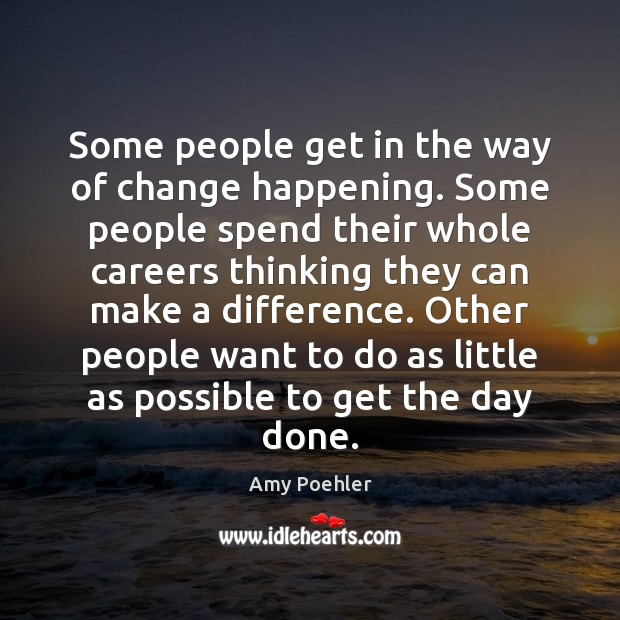 Some people get in the way of change happening. Some people spend Amy Poehler Picture Quote