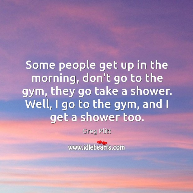 Some people get up in the morning, don't go to the gym, Image