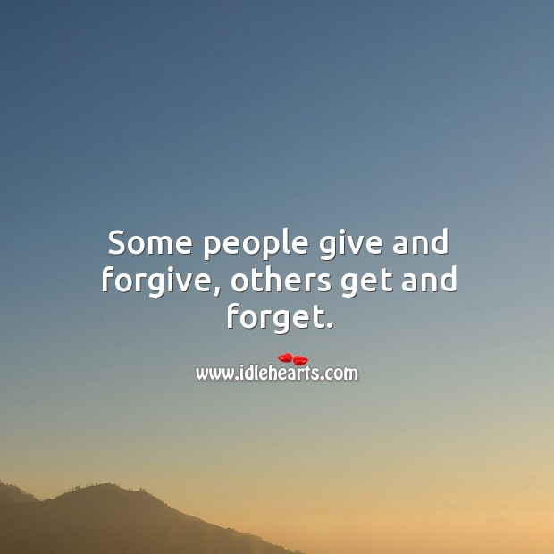 Some people give and forgive, others get and forget. Image