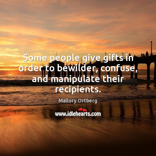 Some people give gifts in order to bewilder, confuse, and manipulate their recipients. Mallory Ortberg Picture Quote