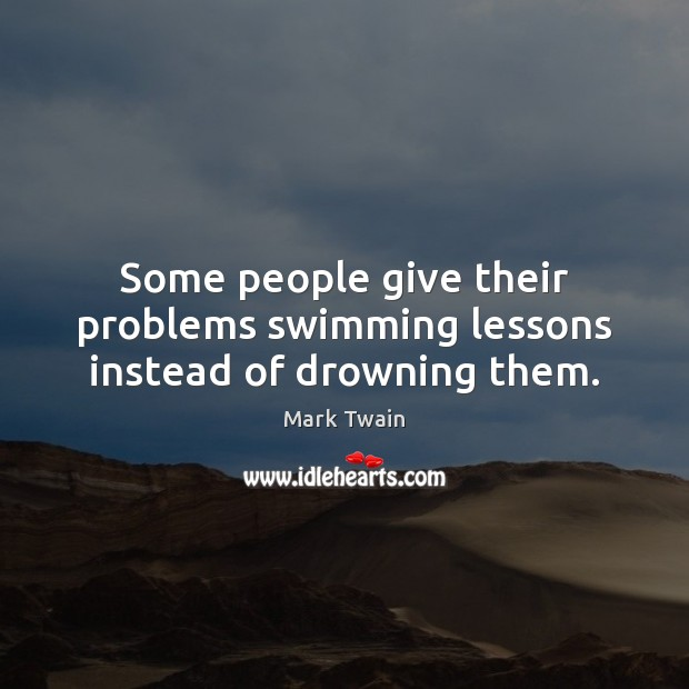 Some people give their problems swimming lessons instead of drowning them. Image