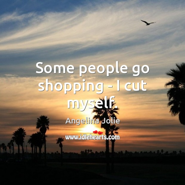 Some people go shopping – I cut myself. Image