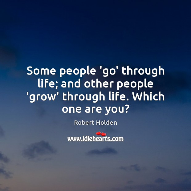 Some people 'go' through life; and other people 'grow' through life. Which one are you? Image