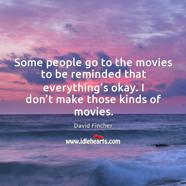 Some people go to the movies to be reminded that everything's okay. I don't make those kinds of movies. Image