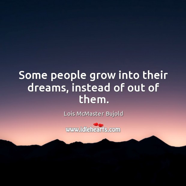Some people grow into their dreams, instead of out of them. Image