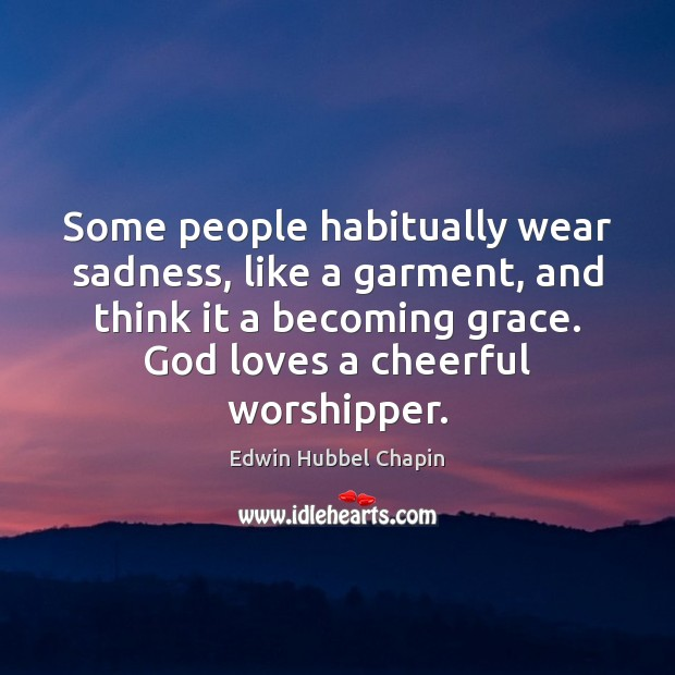 Some people habitually wear sadness, like a garment, and think it a Edwin Hubbel Chapin Picture Quote