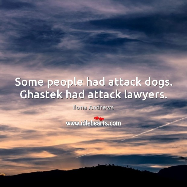 Some people had attack dogs. Ghastek had attack lawyers. Image