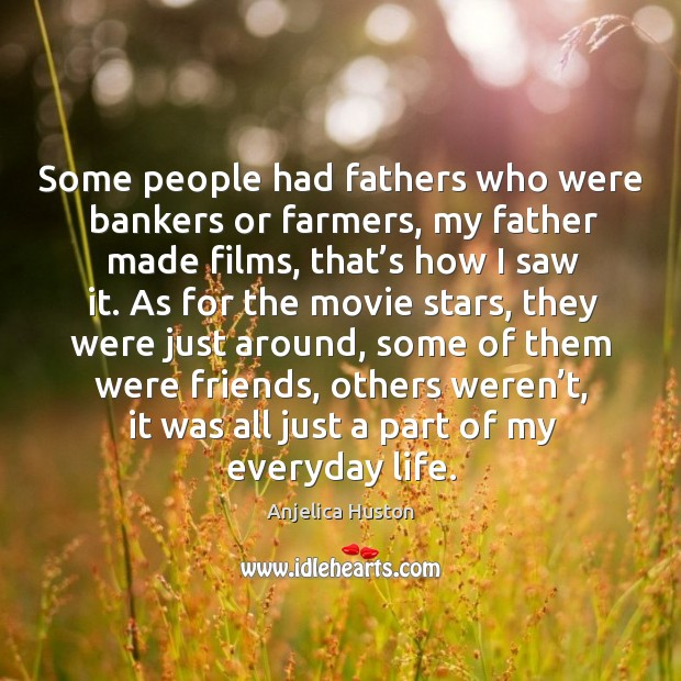 Some people had fathers who were bankers or farmers, my father made films, that's how I saw it. Image