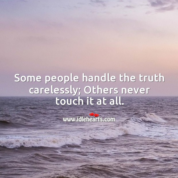 Some people handle the truth carelessly; others never touch it at all. Image