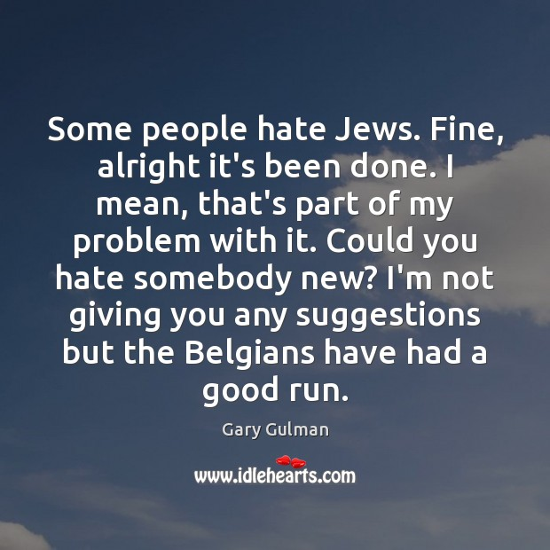 Some people hate Jews. Fine, alright it's been done. I mean, that's Image