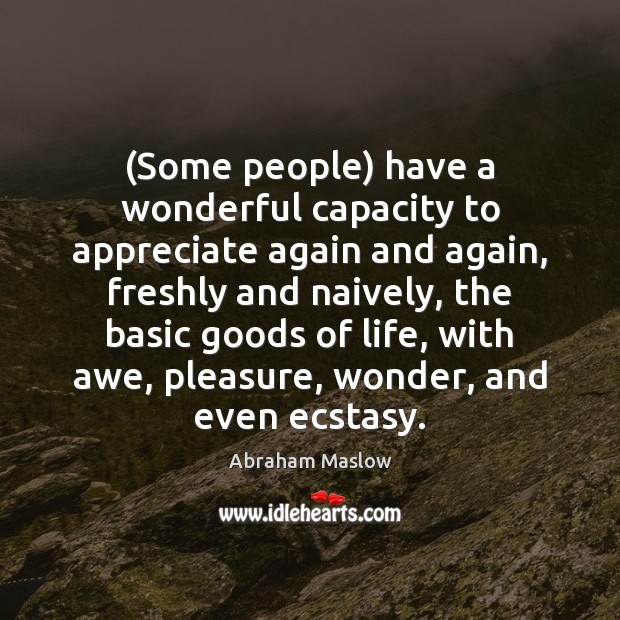 Image, (Some people) have a wonderful capacity to appreciate again and again, freshly
