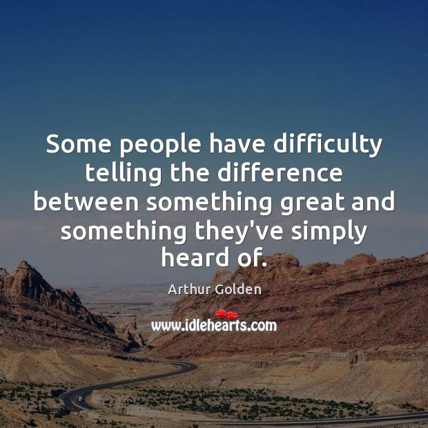 Some people have difficulty telling the difference between something great and something Arthur Golden Picture Quote