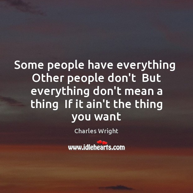 Some people have everything  Other people don't  But everything don't mean a Image