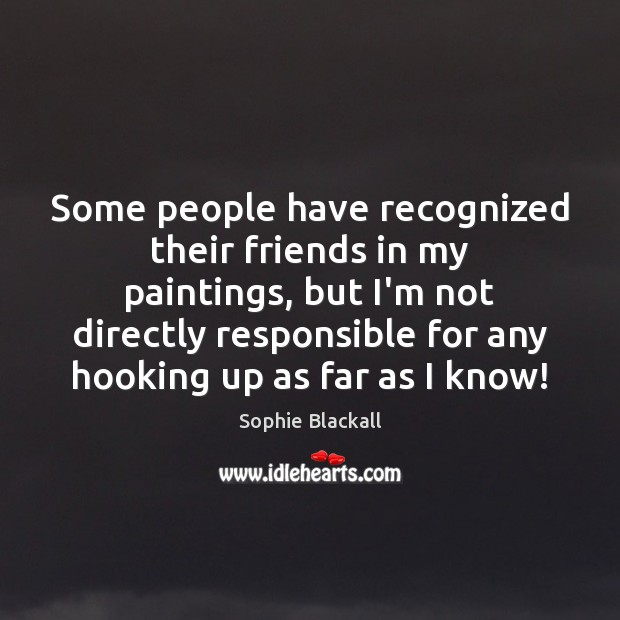 Some people have recognized their friends in my paintings, but I'm not Image