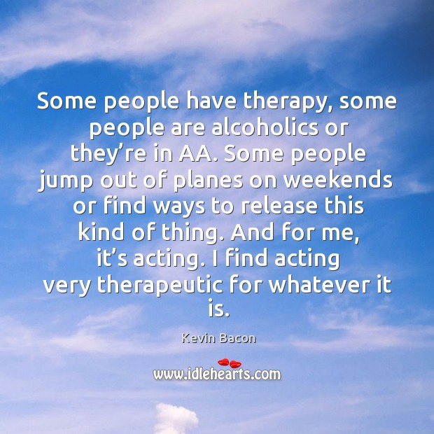 Some people have therapy, some people are alcoholics or they're in aa. Image