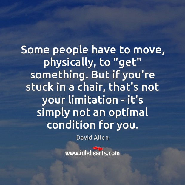"""Some people have to move, physically, to """"get"""" something. But if you're David Allen Picture Quote"""