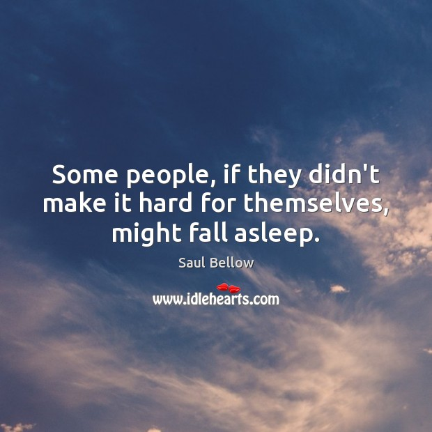 Some people, if they didn't make it hard for themselves, might fall asleep. Saul Bellow Picture Quote