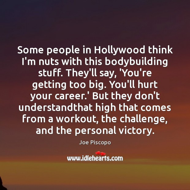 Some people in Hollywood think I'm nuts with this bodybuilding stuff. They'll Challenge Quotes Image
