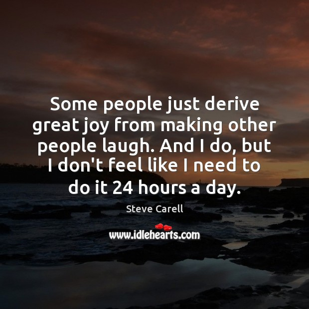 Some people just derive great joy from making other people laugh. And Steve Carell Picture Quote