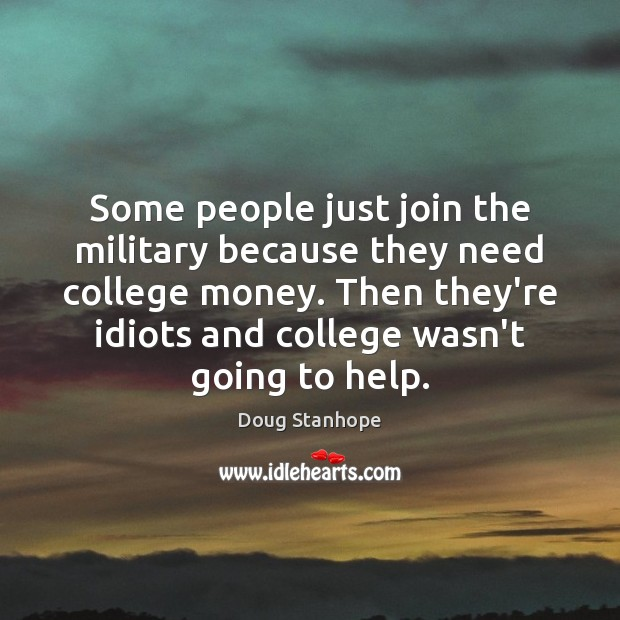 Some people just join the military because they need college money. Then Image