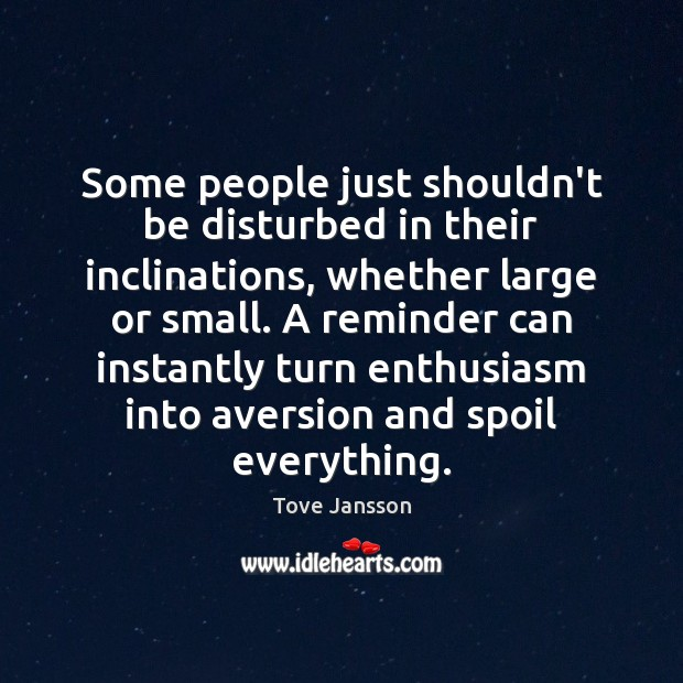 Some people just shouldn't be disturbed in their inclinations, whether large or Tove Jansson Picture Quote