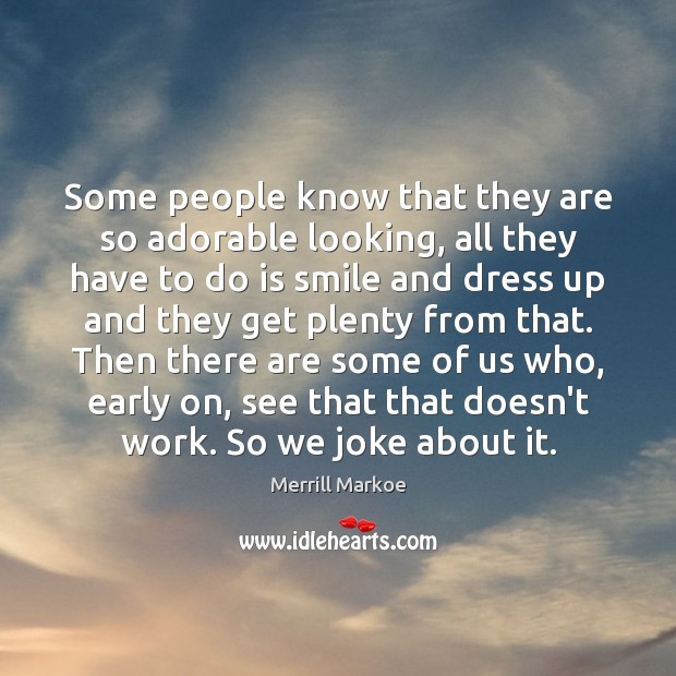 Some people know that they are so adorable looking, all they have Merrill Markoe Picture Quote