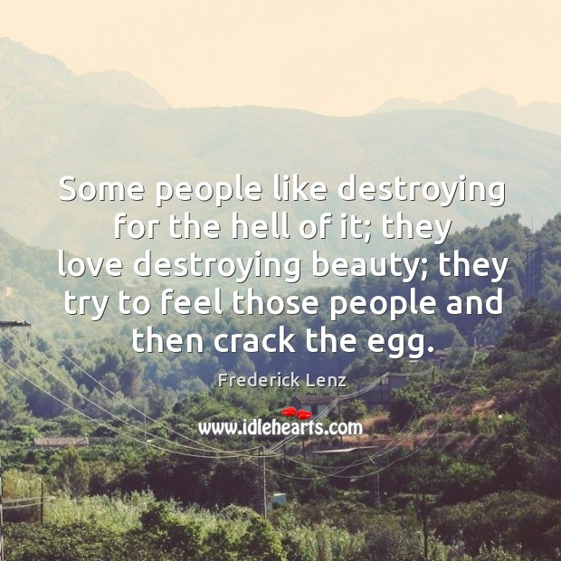 Some people like destroying for the hell of it; they love destroying Image