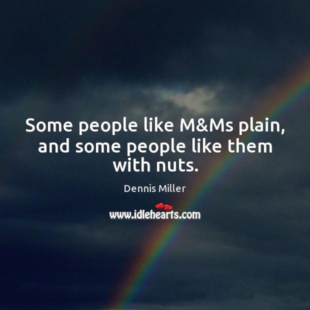 Some people like M&Ms plain, and some people like them with nuts. Dennis Miller Picture Quote
