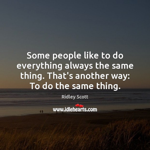 Some people like to do everything always the same thing. That's another Ridley Scott Picture Quote