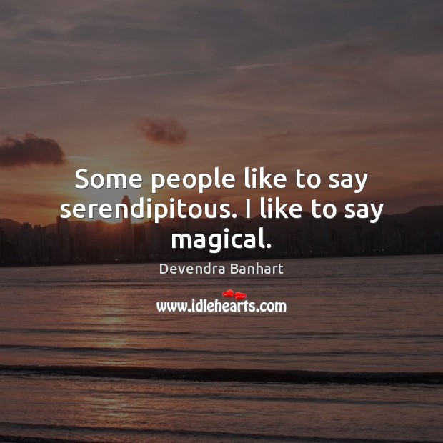 Some people like to say serendipitous. I like to say magical. Devendra Banhart Picture Quote