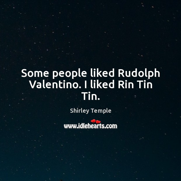 Some people liked Rudolph Valentino. I liked Rin Tin Tin. Shirley Temple Picture Quote