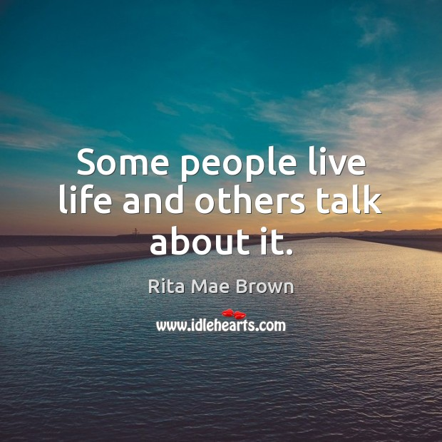 Some people live life and others talk about it. Rita Mae Brown Picture Quote