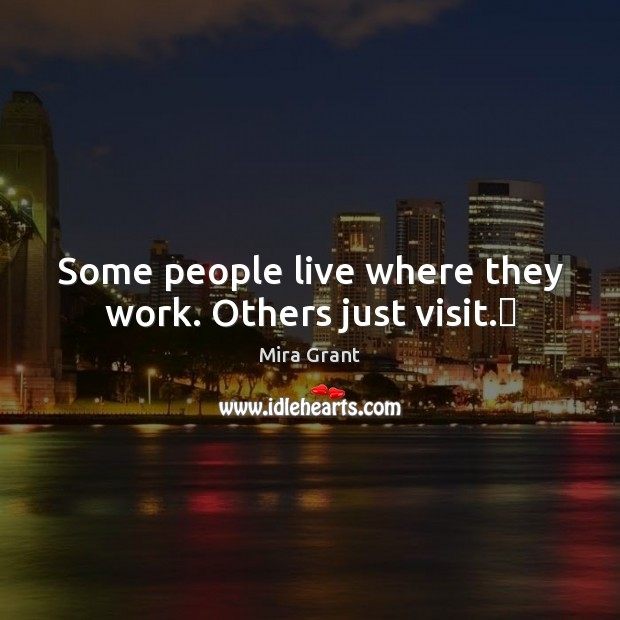 Some people live where they work. Others just visit. Mira Grant Picture Quote
