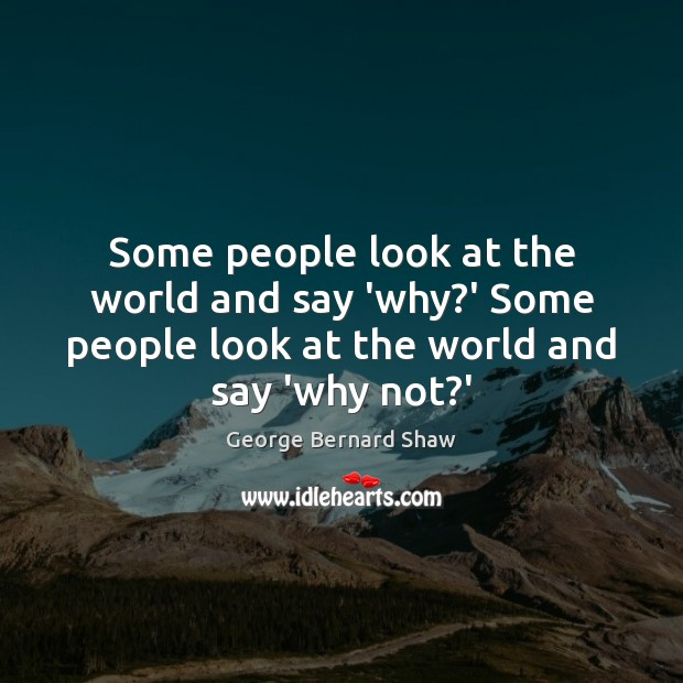 Image, Some people look at the world and say 'why?' Some people