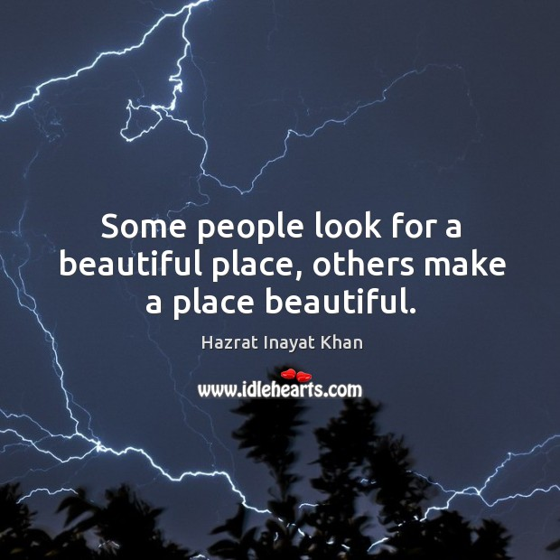 Some people look for a beautiful place, others make a place beautiful. Image