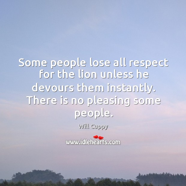 Some people lose all respect for the lion unless he devours them instantly. Image
