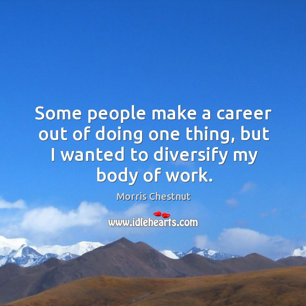 Some people make a career out of doing one thing, but I wanted to diversify my body of work. Morris Chestnut Picture Quote