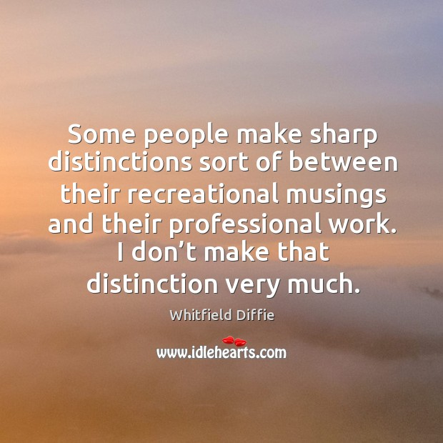 Some people make sharp distinctions sort of between their recreational musings and their professional work. Image
