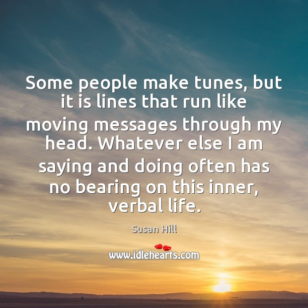 Some people make tunes, but it is lines that run like moving Susan Hill Picture Quote