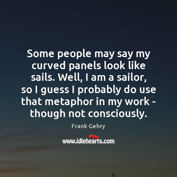 Some people may say my curved panels look like sails. Well, I Frank Gehry Picture Quote
