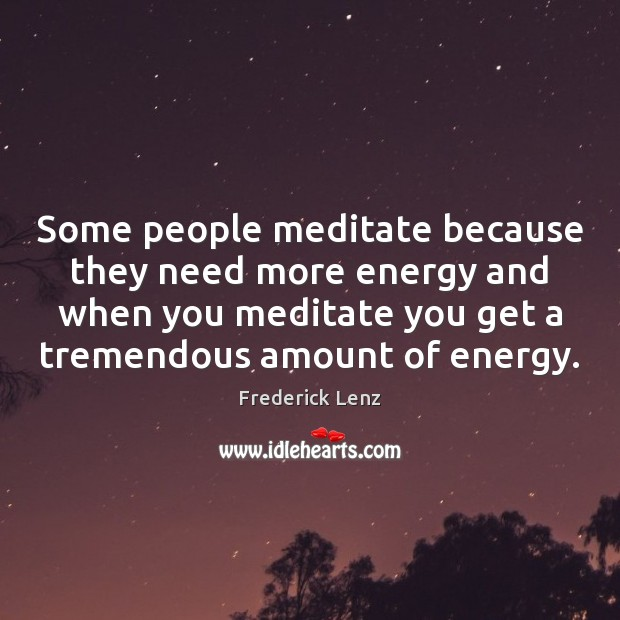 Some people meditate because they need more energy and when you meditate Image