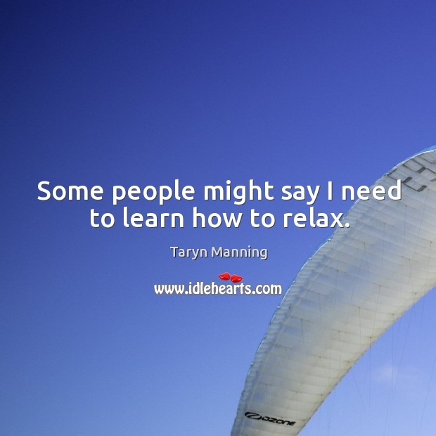 Some people might say I need to learn how to relax. Taryn Manning Picture Quote