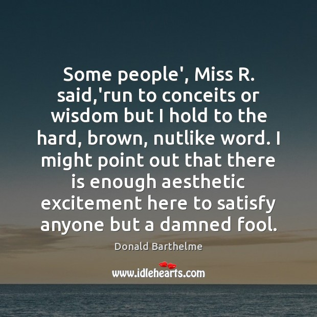 Some people', Miss R. said,'run to conceits or wisdom but I Donald Barthelme Picture Quote