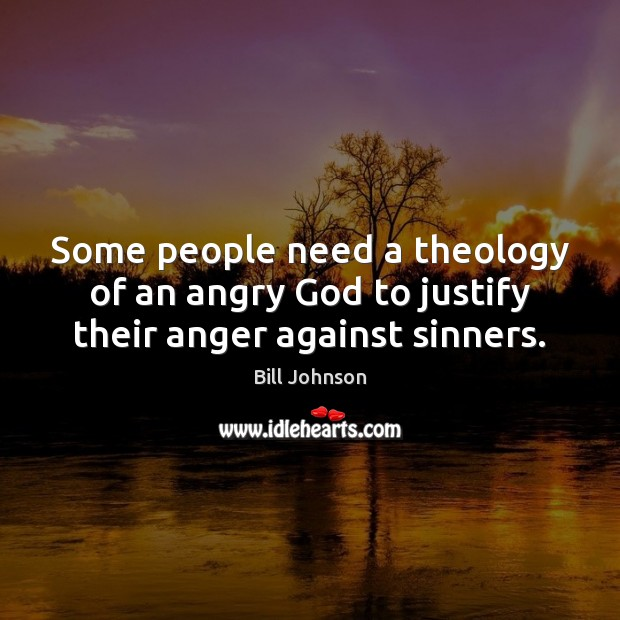 Some people need a theology of an angry God to justify their anger against sinners. Bill Johnson Picture Quote