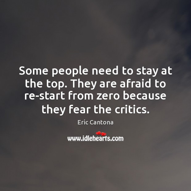 Some people need to stay at the top. They are afraid to Eric Cantona Picture Quote