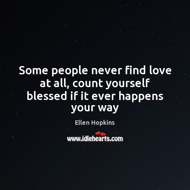 Some people never find love at all, count yourself blessed if it ever happens your way Ellen Hopkins Picture Quote