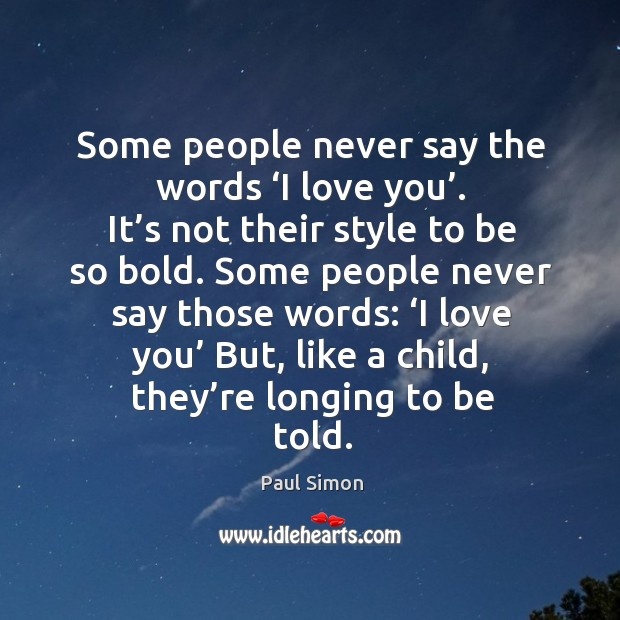 Some people never say the words 'I love you'. Paul Simon Picture Quote