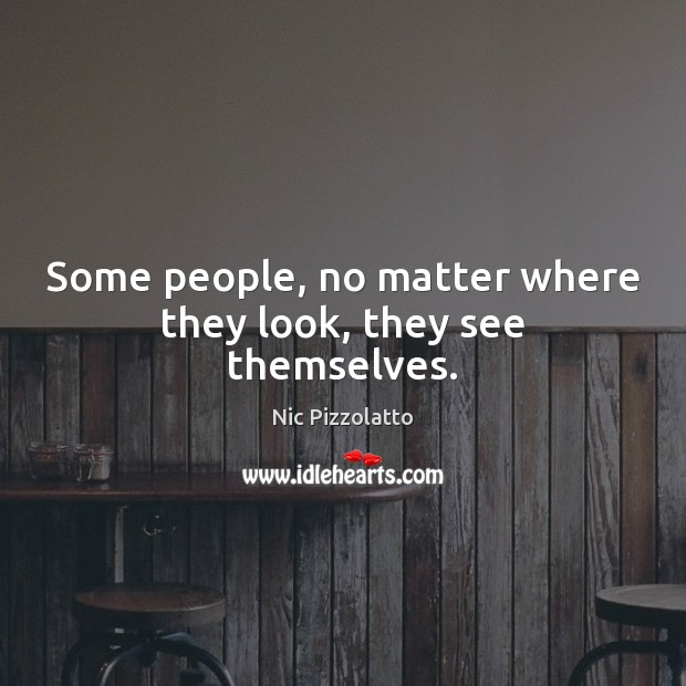Some people, no matter where they look, they see themselves. Image